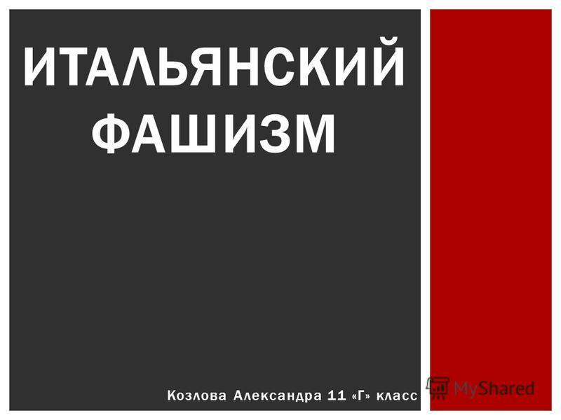 Козлова Александра 11 «Г» класс ИТАЛЬЯНСКИЙ ФАШИЗМ