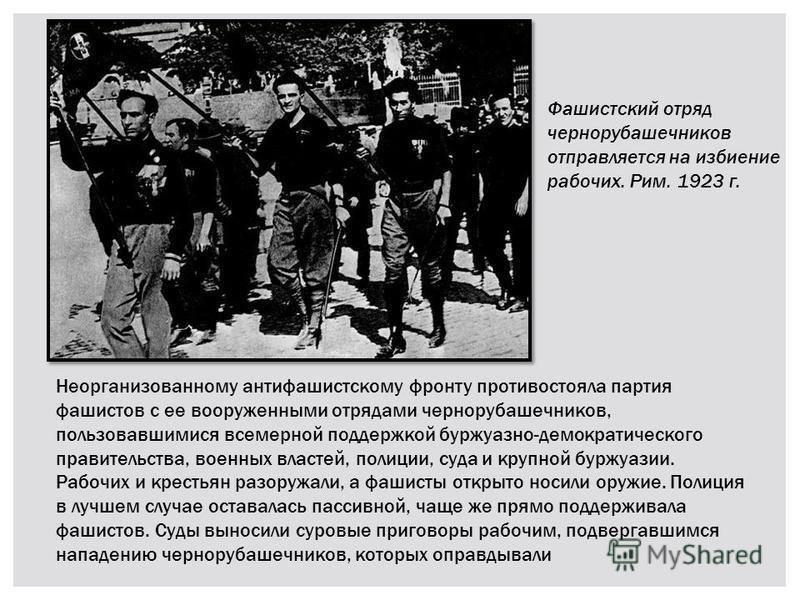 Неорганизованному антифашистскому фронту противостояла партия фашистов с ее вооруженными отрядами чернорубашечников, пользовавшимися всемерной поддержкой буржуазно-демократического правительства, военных властей, полиции, суда и крупной буржуазии. Ра