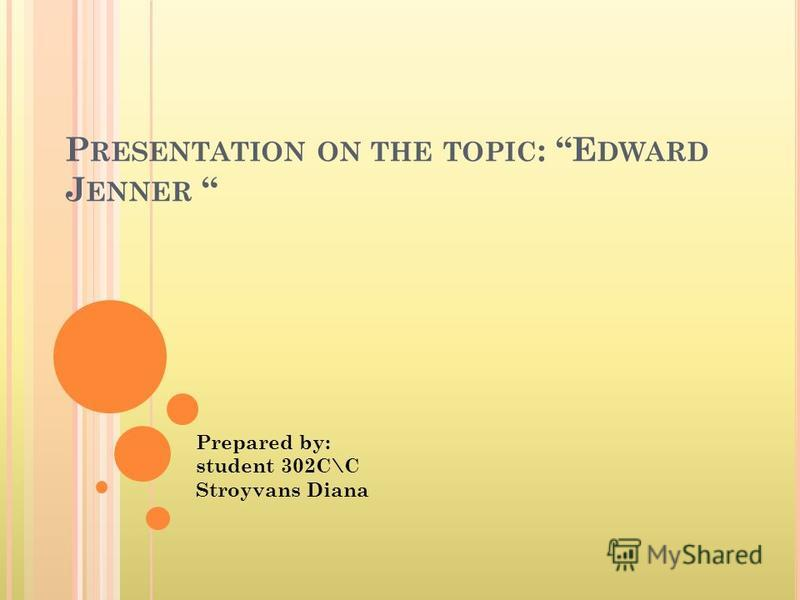 P RESENTATION ON THE TOPIC : E DWARD J ENNER Prepared by: student 302С\С Stroyvans Diana