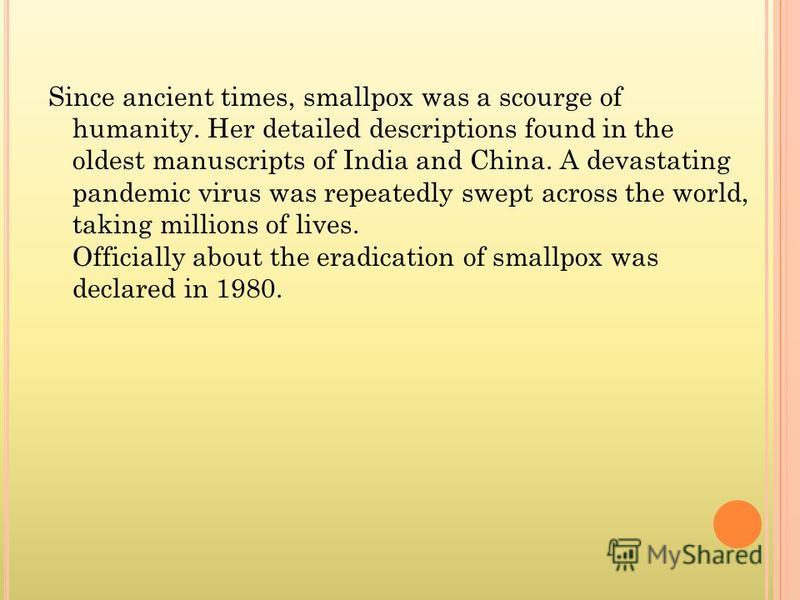 Since ancient times, smallpox was a scourge of humanity. Her detailed descriptions found in the oldest manuscripts of India and China. A devastating pandemic virus was repeatedly swept across the world, taking millions of lives. Officially about the