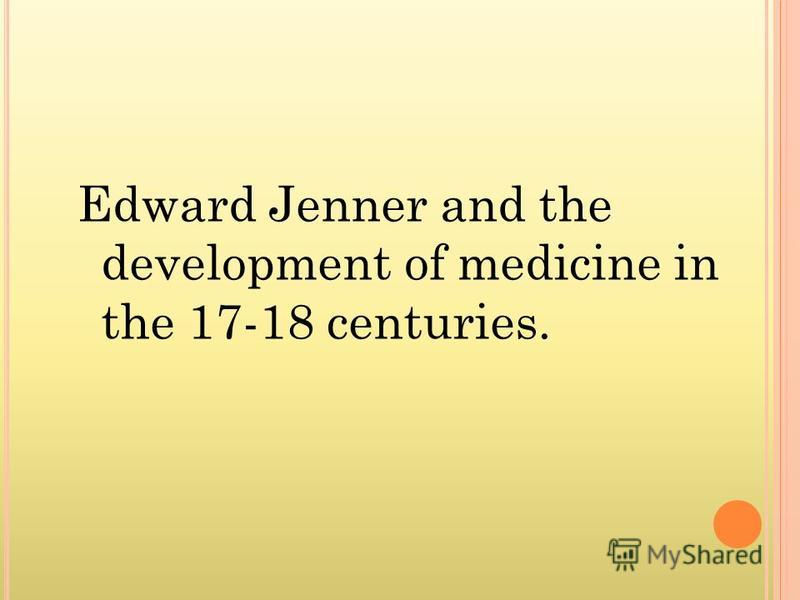 Edward Jenner and the development of medicine in the 17-18 centuries.