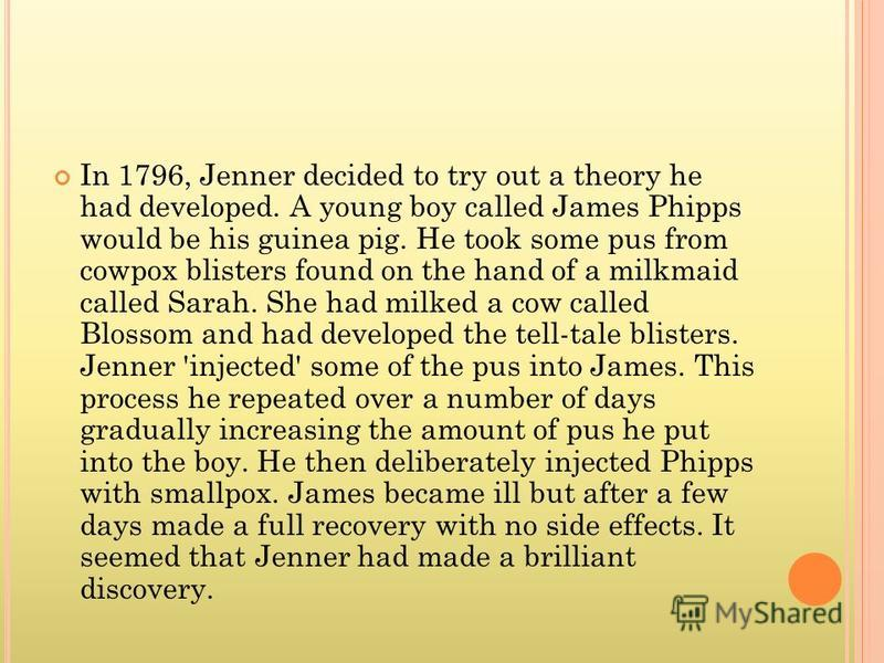 In 1796, Jenner decided to try out a theory he had developed. A young boy called James Phipps would be his guinea pig. He took some pus from cowpox blisters found on the hand of a milkmaid called Sarah. She had milked a cow called Blossom and had dev