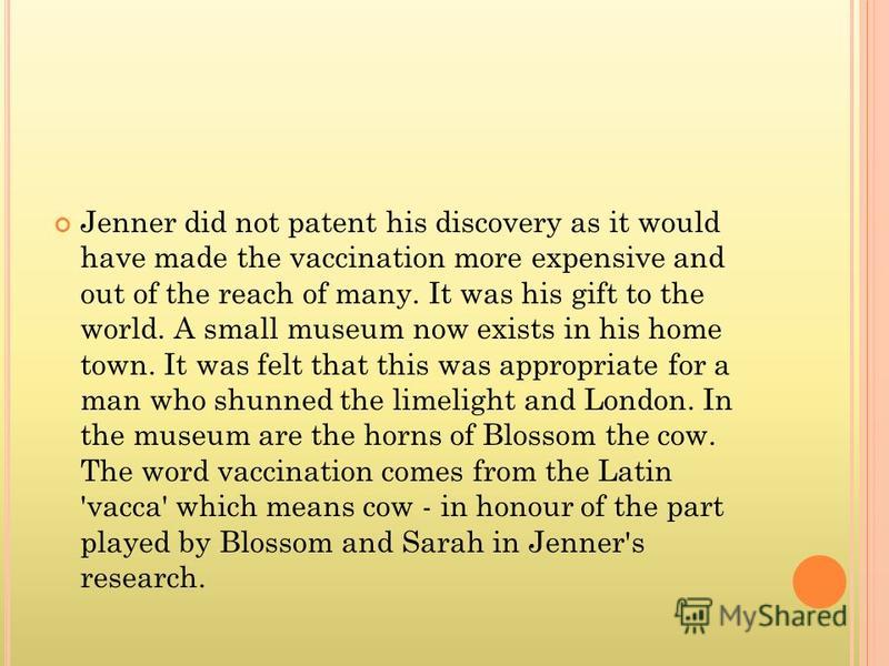Jenner did not patent his discovery as it would have made the vaccination more expensive and out of the reach of many. It was his gift to the world. A small museum now exists in his home town. It was felt that this was appropriate for a man who shunn