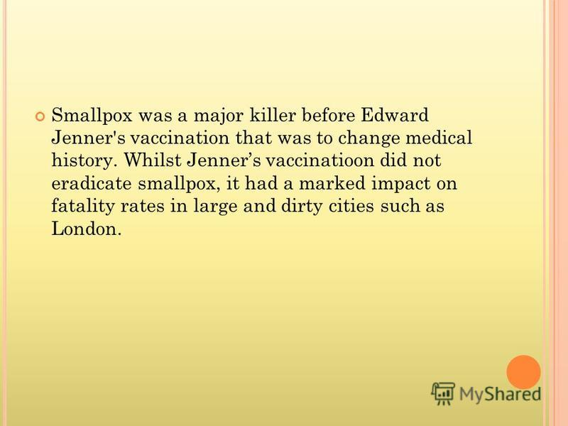 Smallpox was a major killer before Edward Jenner's vaccination that was to change medical history. Whilst Jenners vaccinatioon did not eradicate smallpox, it had a marked impact on fatality rates in large and dirty cities such as London.