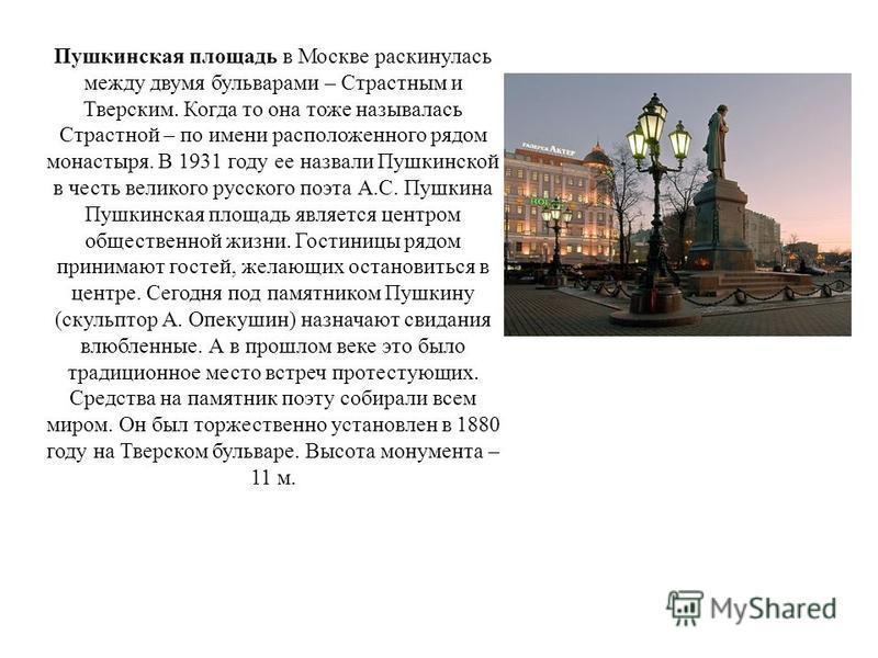 Пушкинская площадь в Москве раскинулась между двумя бульварами – Страстным и Тверским. Когда то она тоже называлась Страстной – по имени расположенного рядом монастыря. В 1931 году ее назвали Пушкинской в честь великого русского поэта А.С. Пушкина Пу