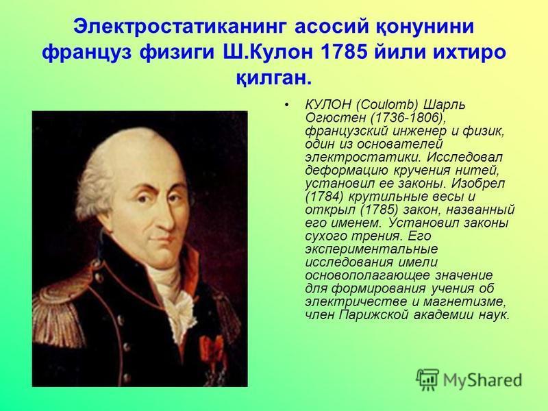 Электростатиканинг асосий қонунини француз физики Ш.Кулон 1785 йили ихтиро қилган. КУЛОН (Coulomb) Шарль Огюстен (1736-1806), французский инженер и физик, один из основателей электростатики. Исследовал деформацию кручения нитей, установил ее законы.
