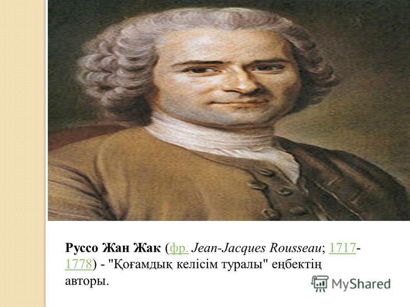 Руссо Жан Жак (фр. Jean-Jacques Rousseau; 1717- 1778) - Қоғамдық келісім туралы еңбектің авторы.фр.1717 1778
