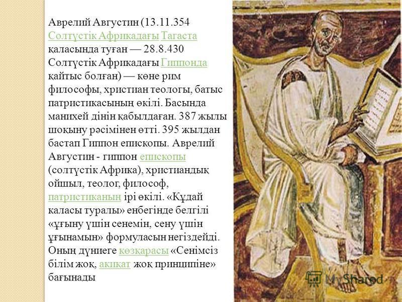 Аврелий Августин (13.11.354 Солтүстік Африкадағы Тагаста қаласында туған 28.8.430 Солтүстік Африкадағы Гиппонда қайтыс болған) көне рим философы, христиан теологы, батыс патристикасының өкілі. Басында манихей дінін қабылдаған. 387 жылы шоқыну рәсімін