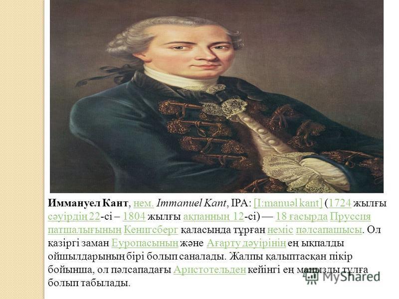 Иммануел Кант, нем. Immanuel Kant, IPA: [I:manuəl kant] (1724 жылғы сәуірдің 22-сі – 1804 жылғы ақпанның 12-сі) 18 ғасырда Пруссия патшалығының Кенигсберг қаласында тұрған неміс пәлсапашысы. Ол қазіргі заман Еуропасының және Ағарту дәуірінің ең ықпал