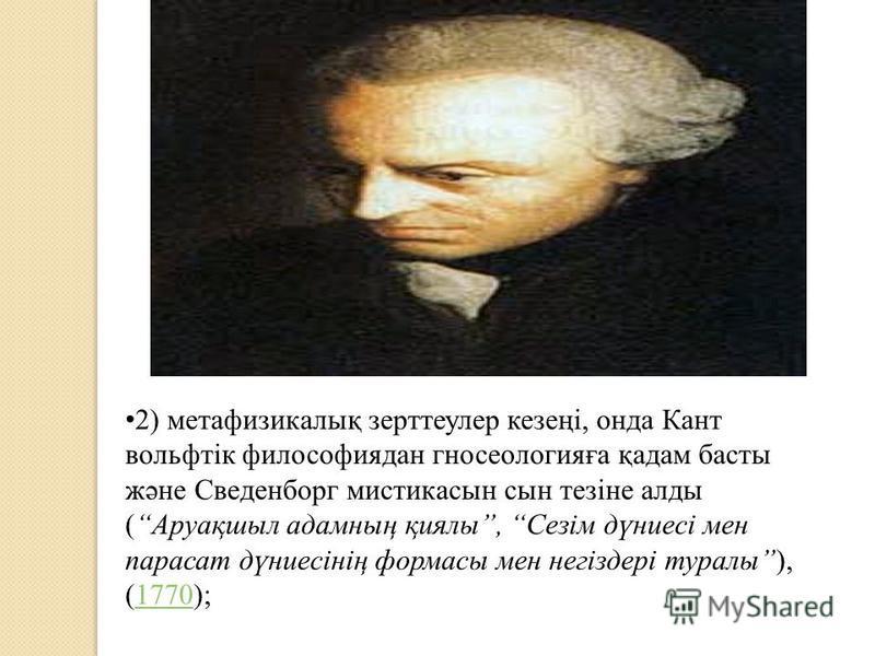 2) метафизикалық зерттеулер кезеңі, онда Кант вольфтік философиядан гносеологияға қадам басты және Сведенборг мистикасын сын тезіне алды (Аруақшыл адамның қиялы, Сезім дүниесі мен парасат дүниесінің формасы мен негіздері туралы), (1770);1770