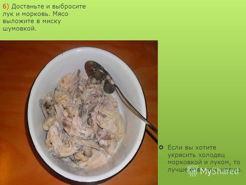 6) Достаньте и выбросите лук и морковь. Мясо выложите в миску шумовкой. Если вы хотите украсить холодец морковкой и луком, то лучше отворить новую.