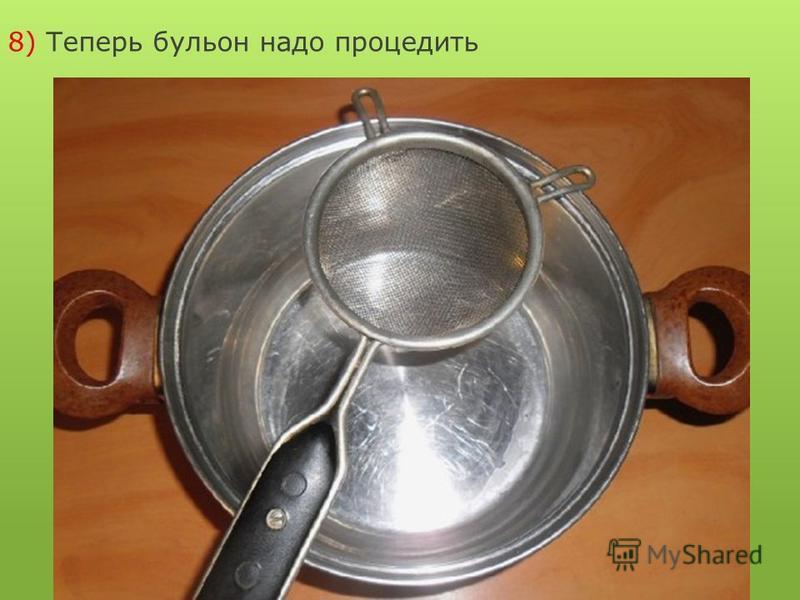 8) Теперь бульон надо процедить