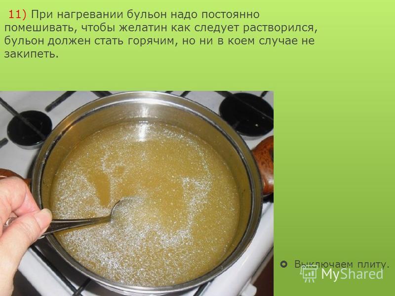11) При нагревании бульон надо постоянно помешивать, чтобы желатин как следует растворился, бульон должен стать горячим, но ни в коем случае не закипеть. Выключаем плиту.