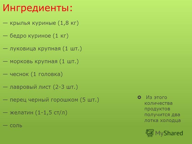 Ингредиенты: крылья куриные (1,8 кг) бедро куриное (1 кг) луковица крупная (1 шт.) морковь крупная (1 шт.) чеснок (1 головка) лавровый лист (2-3 шт.) перец черный горошком (5 шт.) желатин (1-1,5 ст/л) соль Из этого количества продуктов получится два