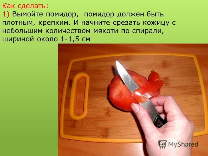 Как сделать: 1) Вымойте помидор, помидор должен быть плотным, крепким. И начните срезать кожицу с небольшим количеством мякоти по спирали, шириной около 1-1,5 см