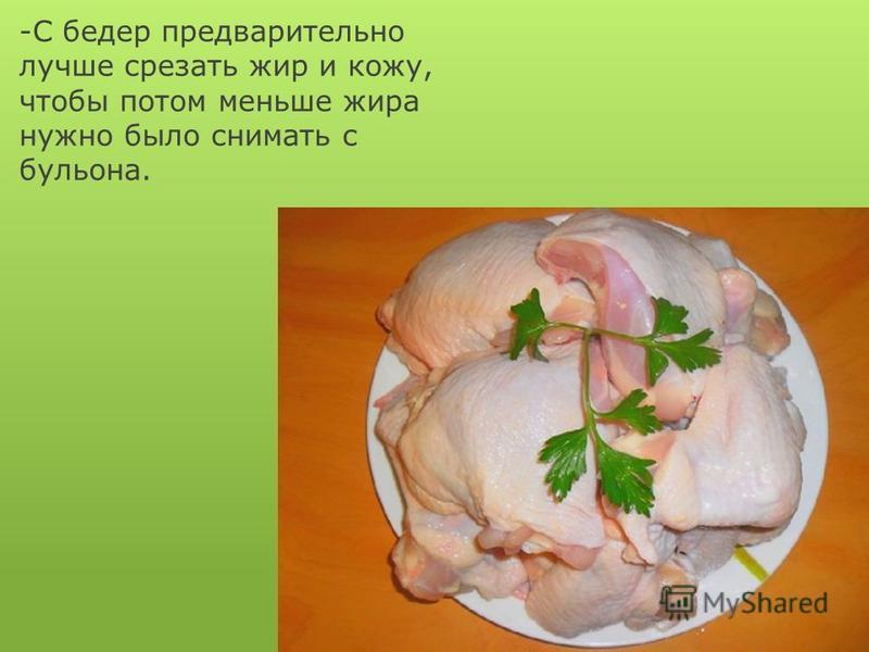 -С бедер предварительно лучше срезать жир и кожу, чтобы потом меньше жира нужно было снимать с бульона.