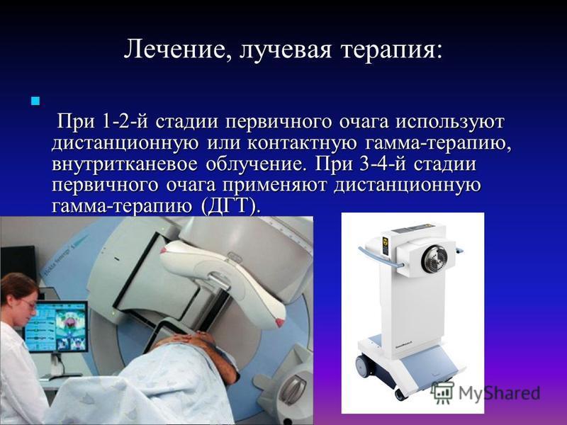 Лечение, лучевая терапия: При 1-2-й стадии первичного очага используют дистанционную или контактную гамма-терапию, внутритканевое облучение. При 3-4-й стадии первичного очага применяют дистанционную гамма-терапию (ДГТ). При 1-2-й стадии первичного оч