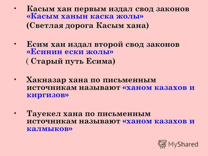 Касым хан первым издал свод законов «Касым ханын каска жолы» (Светлая дорога Касым хана) Есим хан издал второй свод законов «Есинин иски жолы» ( Старый путь Есима) Хакназар хана по письменным источникам называют «ханом казахов и киргизов» Тауекел хан