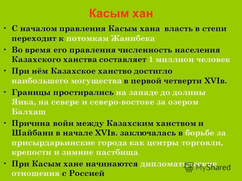 Касым хан С началом правления Касым хана власть в степи переходит к потомкам Жанибека Во время его правления численность населения Казахского ханства составляет 1 миллион человек При нём Казахское ханство достигло наибольшего могущества в первой четв