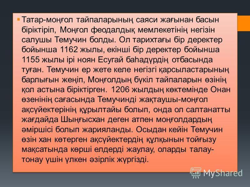 Татар-моңғол тайпаларының саяси жағынан басын біріктіріп, Моңғол феодалдық мемлекетінің негізін салушы Темучин болды. Ол тарихтағы бір деректер бойынша 1162 жылы, екінші бір деректер бойынша 1155 жылы ірі ноян Есугай баһадүрдің отбасында туған. Темуч