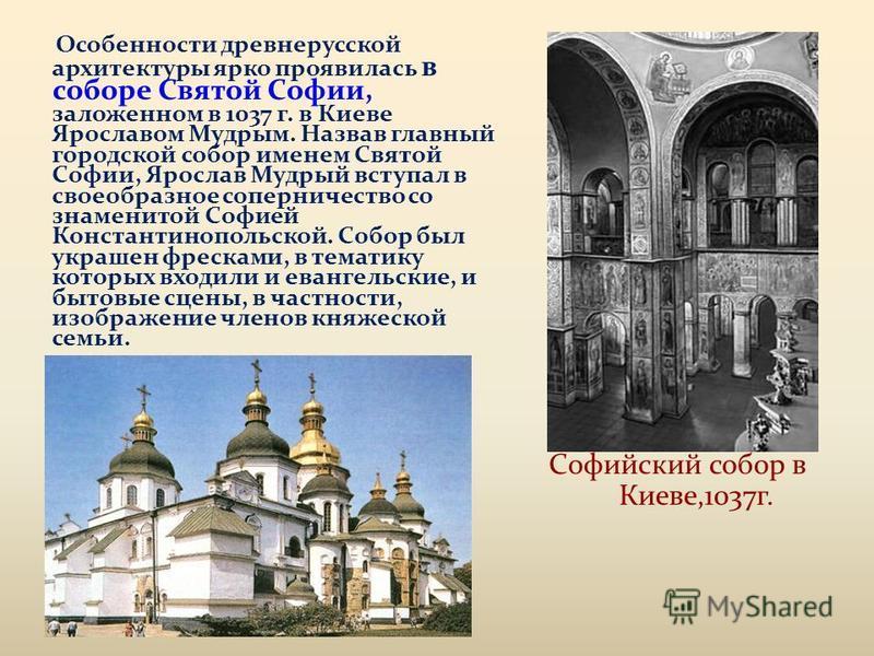 Особенности древнерусской архитектуры ярко проявилась в соборе Святой Софии, заложенном в 1037 г. в Киеве Ярославом Мудрым. Назвав главный городской собор именем Святой Софии, Ярослав Мудрый вступал в своеобразное соперничество со знаменитой Софией К