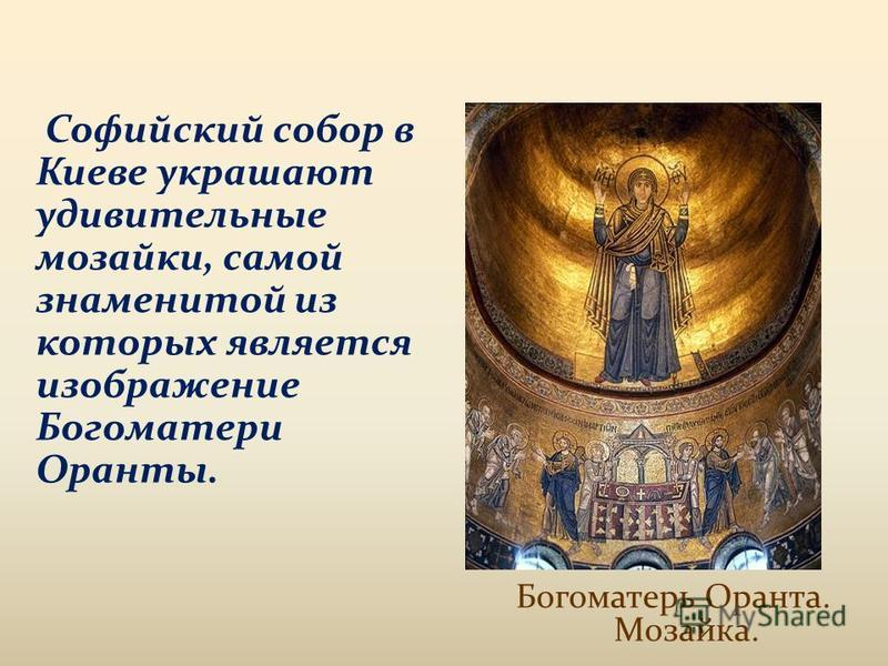 Софийский собор в Киеве украшают удивительные мозаики, самой знаменитой из которых является изображение Богоматери Оранты. Богоматерь Оранта. Мозайка.