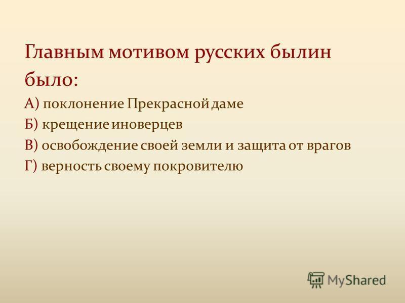 Главным мотивом русских былин было: А) поклонение Прекрасной даме Б) крещение иноверцев В) освобождение своей земли и защита от врагов Г) верность своему покровителю