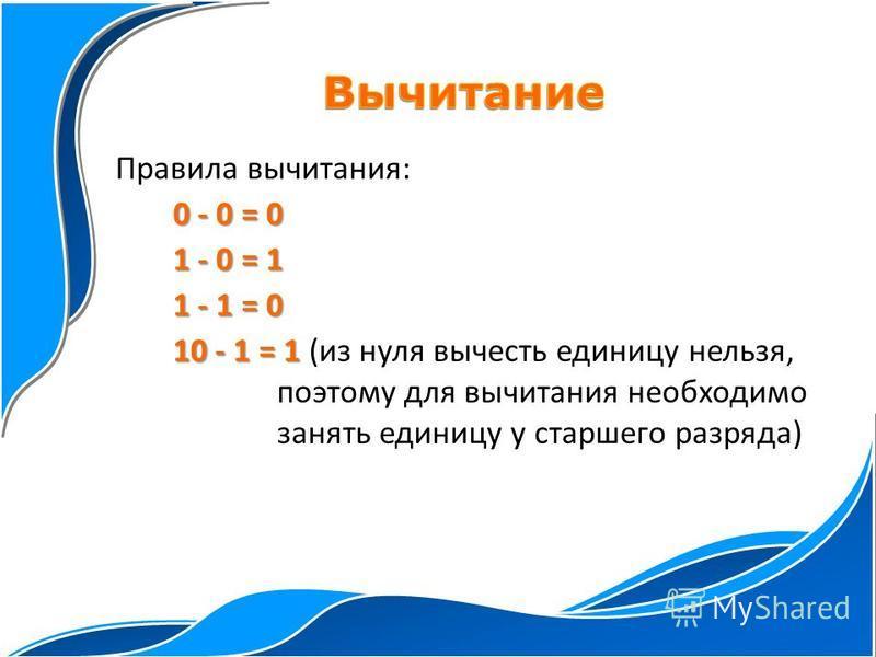 Правила вычитания: 0 - 0 = 0 1 - 0 = 1 1 - 1 = 0 10 - 1 = 1 10 - 1 = 1 (из нуля вычесть единицу нельзя, поэтому для вычитания необходимо занять единицу у старшего разряда)