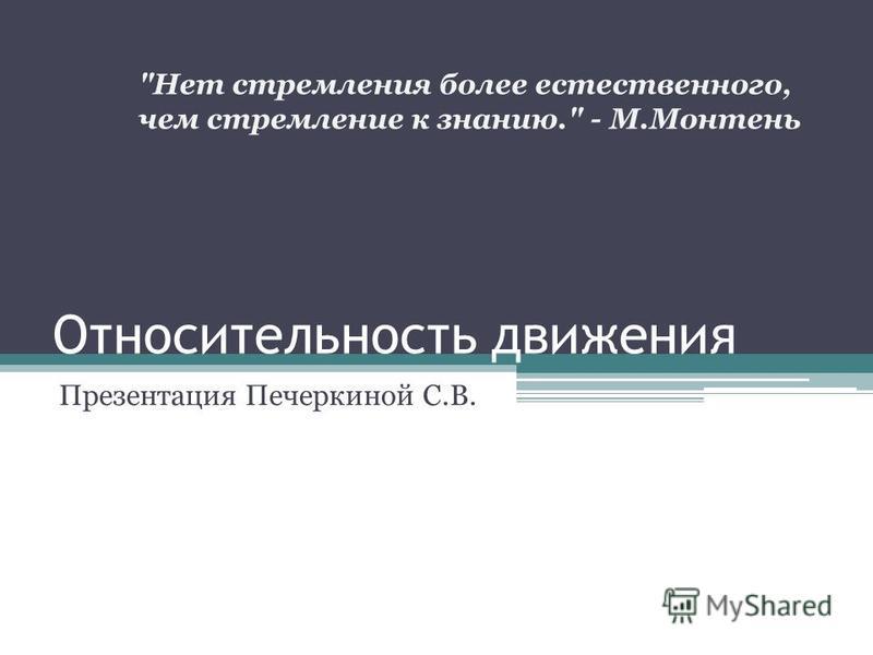 Относительность движения Презентация Печеркиной С.В. Нет стремления более естественного, чем стремление к знанию. - М.Монтень