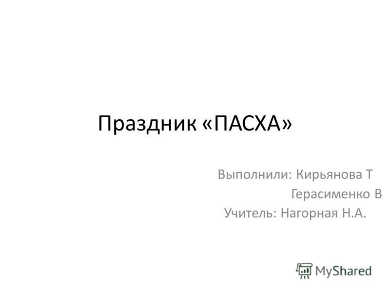 Праздник «ПАСХА» Выполнили: Кирьянова Т Герасименко В Учитель: Нагорная Н.А.