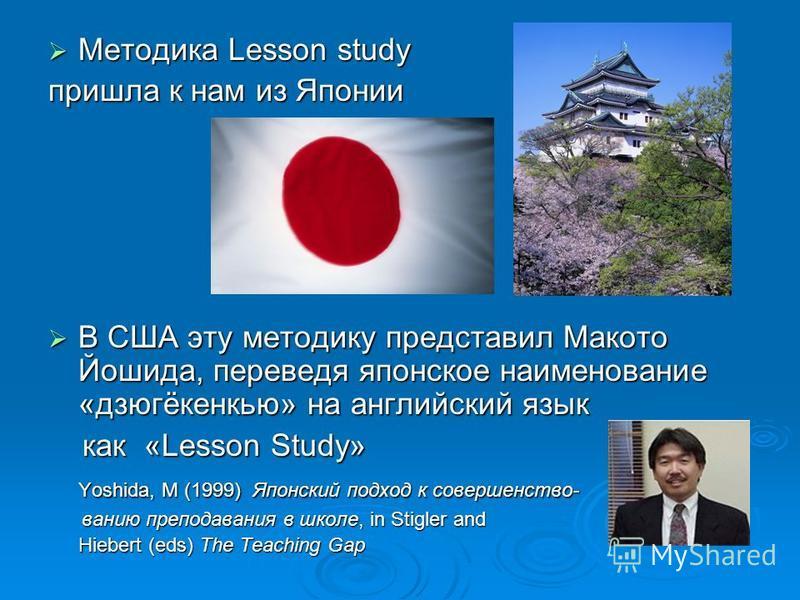 Методика Lesson study Методика Lesson study пришла к нам из Японии В США эту методику представил Макото Йошида, переведя японское наименование «дзюгёкенкью» на английский язык В США эту методику представил Макото Йошида, переведя японское наименовани