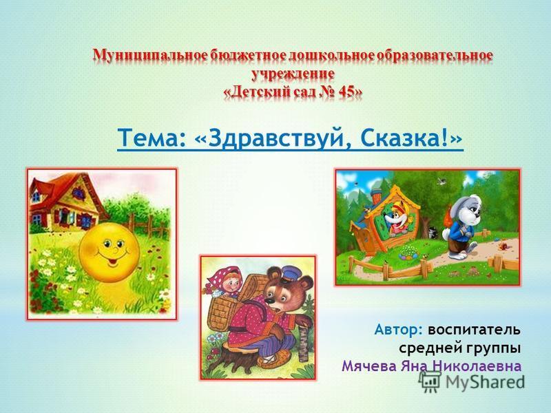 Тема: «Здравствуй, Сказка!» Автор: воспитатель средней группы Мячева Яна Николаевна