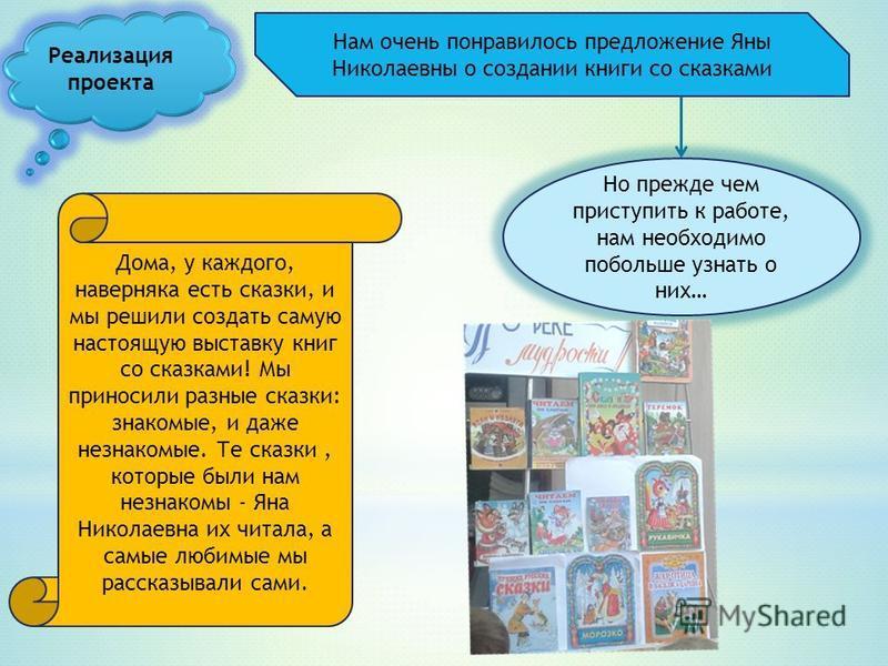 Нам очень понравилось предложение Яны Николаевны о создании книги со сказками Но прежде чем приступить к работе, нам необходимо побольше узнать о них… Дома, у каждого, наверняка есть сказки, и мы решили создать самую настоящую выставку книг со сказка