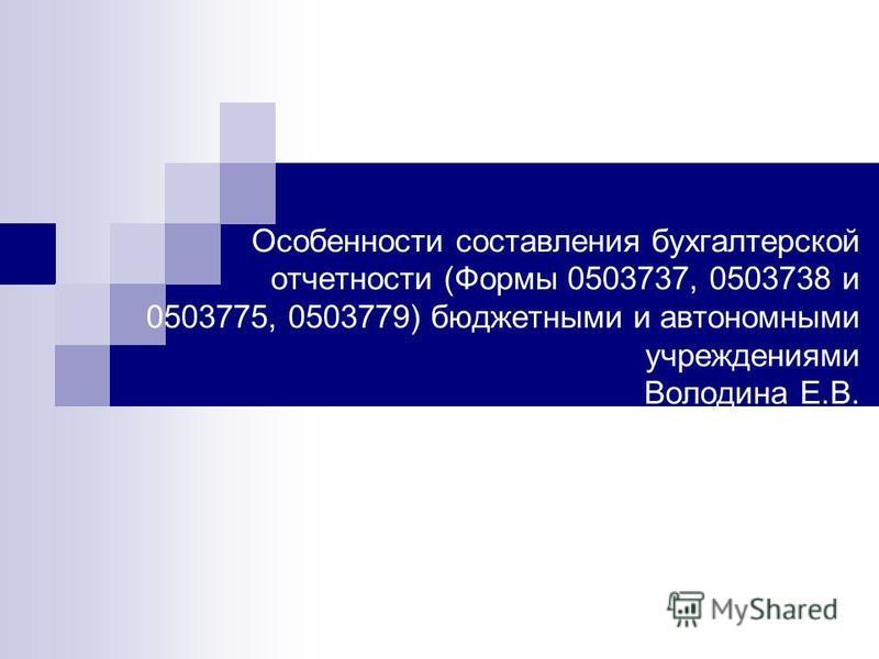 Особенности составления бухгалтерской отчетности (Формы 0503737, 0503738 и 0503775, 0503779) бюджетными и автономными учреждениями Володина Е.В.