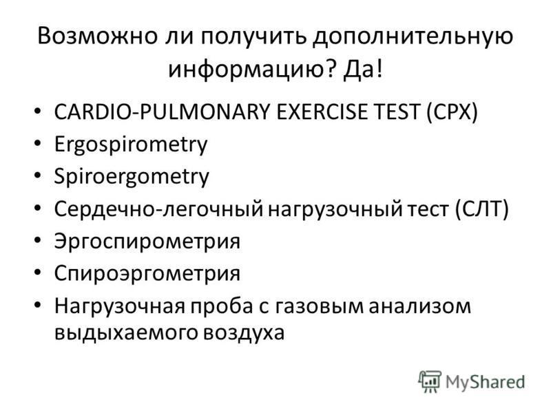 Возможно ли получить дополнительную информацию? Да! CARDIO-PULMONARY EXERCISE TEST (CPX) Ergospirometry Spiroergometry Сердечно-легочный нагрузочный тест (СЛТ) Эргоспирометрия Спироэргометрия Нагрузочная проба с газовым анализом выдыхаемого воздуха