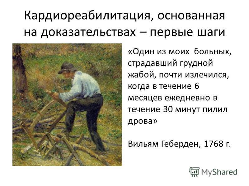 Кардиореабилитация, основанная на доказательствах – первые шаги «Один из моих больных, страдавший грудной жабой, почти излечился, когда в течение 6 месяцев ежедневно в течение 30 минут пилил дрова» Вильям Геберден, 1768 г.