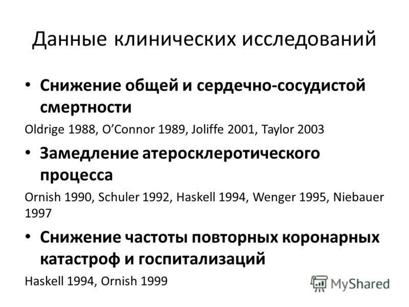 Данные клинических исследований Снижение общей и сердечно-сосудистой смертности Oldrige 1988, OConnor 1989, Joliffe 2001, Taylor 2003 Замедление атеросклеротического процесса Ornish 1990, Schuler 1992, Haskell 1994, Wenger 1995, Niebauer 1997 Снижени