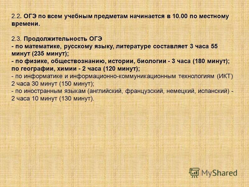 2.2. ОГЭ по всем учебным предметам начинается в 10.00 по местному времени. 2.3. Продолжительность ОГЭ - по математике, русскому языку, литературе составляет 3 часа 55 минут (235 минут); - по физике, обществознанию, истории, биологии - 3 часа (180 мин