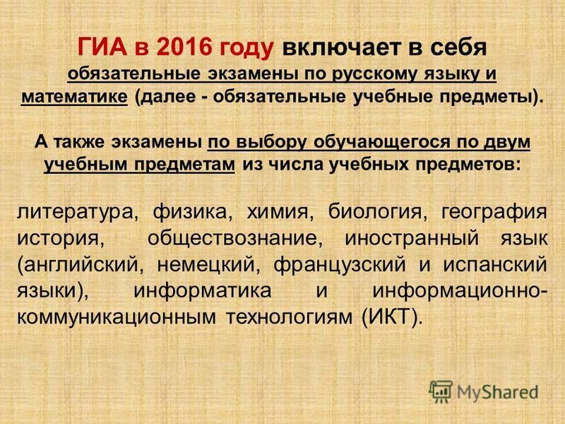 ГИА в 2016 году включает в себя обязательные экзамены по русскому языку и математике (далее - обязательные учебные предметы). А также экзамены по выбору обучающегося по двум учебным предметам из числа учебных предметов: литература, физика, химия, био