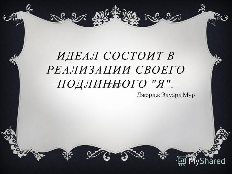 ИДЕАЛ СОСТОИТ В РЕАЛИЗАЦИИ СВОЕГО ПОДЛИННОГО Я. Джордж Эдуард Мур