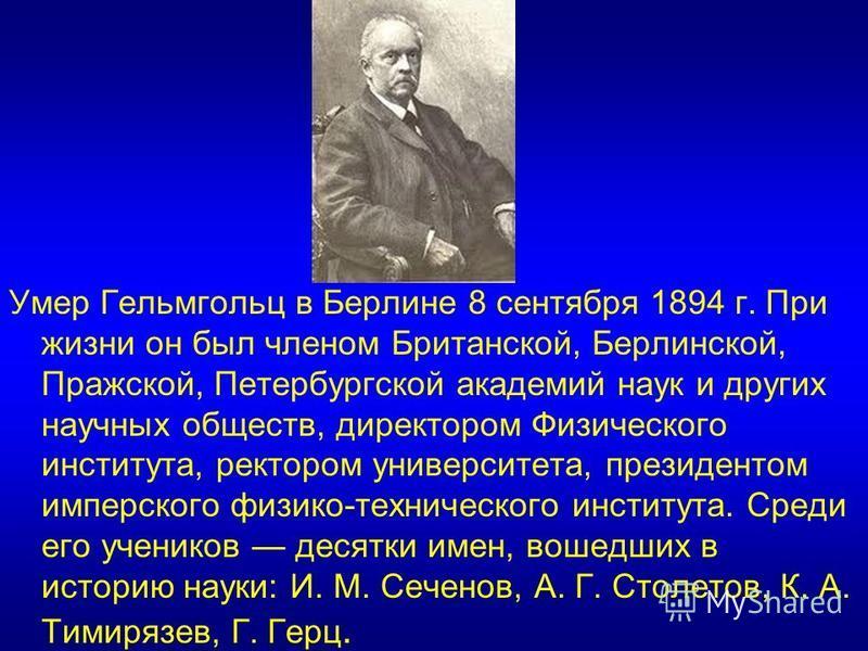 Умер Гельмгольц в Берлине 8 сентября 1894 г. При жизни он был членом Британской, Берлинской, Пражской, Петербургской академий наук и других научных обществ, директором Физического института, ректором университета, президентом имперского физико-технич