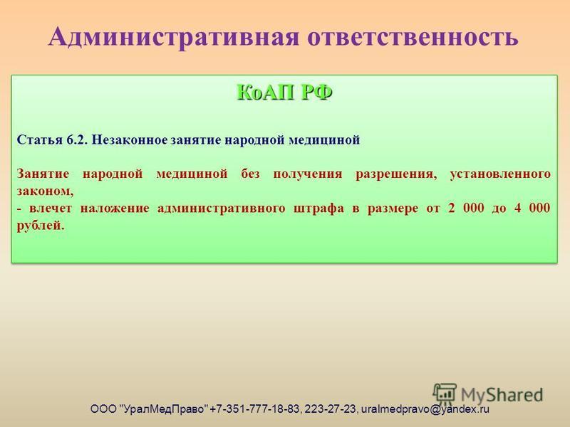 Административная ответственность КоАП РФ Статья 6.2. Незаконное занятие народной медициной Занятие народной медициной без получения разрешения, установленного законом, - влечет наложение административного штрафа в размере от 2 000 до 4 000 рублей. Ко