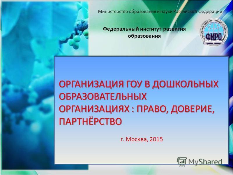ОРГАНИЗАЦИЯ ГОУ В ДОШКОЛЬНЫХ ОБРАЗОВАТЕЛЬНЫХ ОРГАНИЗАЦИЯХ : ПРАВО, ДОВЕРИЕ, ПАРТНЁРСТВО г. Москва, 2015 ОРГАНИЗАЦИЯ ГОУ В ДОШКОЛЬНЫХ ОБРАЗОВАТЕЛЬНЫХ ОРГАНИЗАЦИЯХ : ПРАВО, ДОВЕРИЕ, ПАРТНЁРСТВО г. Москва, 2015 Федеральный институт развития образования