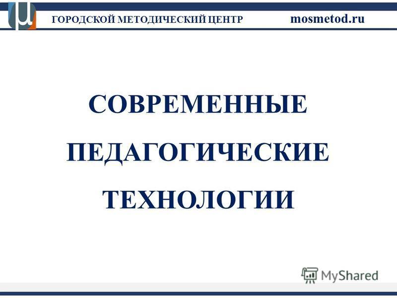 ГОРОДСКОЙ МЕТОДИЧЕСКИЙ ЦЕНТР mosmetod.ru СОВРЕМЕННЫЕ ПЕДАГОГИЧЕСКИЕ ТЕХНОЛОГИИ