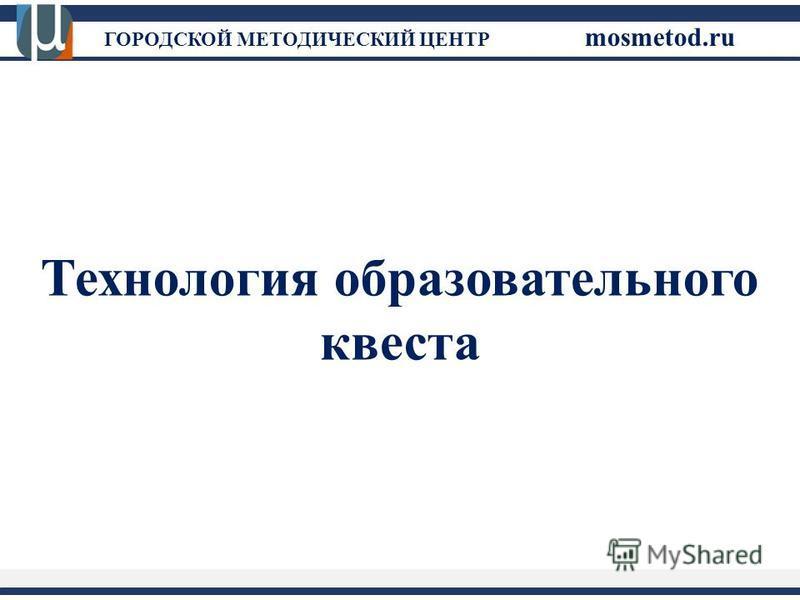 ГОРОДСКОЙ МЕТОДИЧЕСКИЙ ЦЕНТР mosmetod.ru Технология образовательного квеста