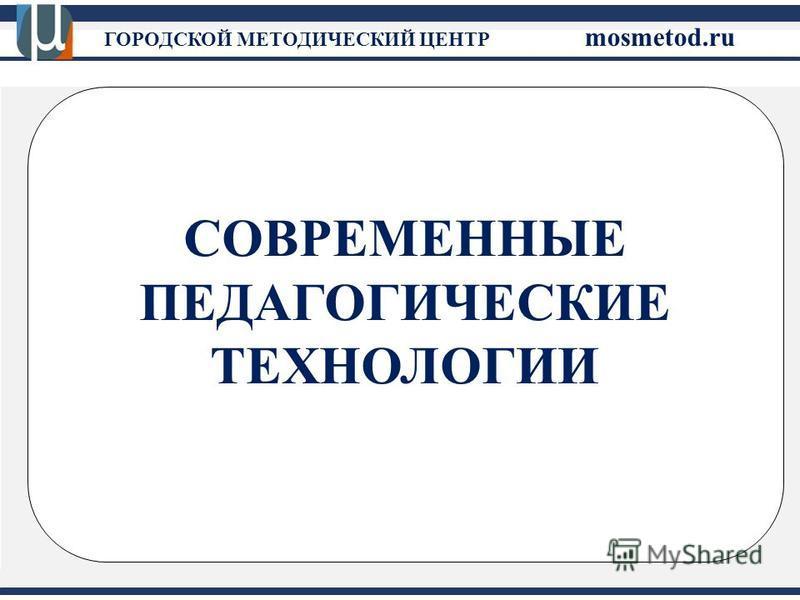 СОВРЕМЕННЫЕ ПЕДАГОГИЧЕСКИЕ ТЕХНОЛОГИИ ГОРОДСКОЙ МЕТОДИЧЕСКИЙ ЦЕНТР mosmetod.ru