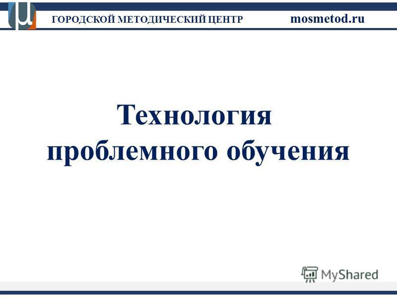 ГОРОДСКОЙ МЕТОДИЧЕСКИЙ ЦЕНТР mosmetod.ru Технология проблемного обучения