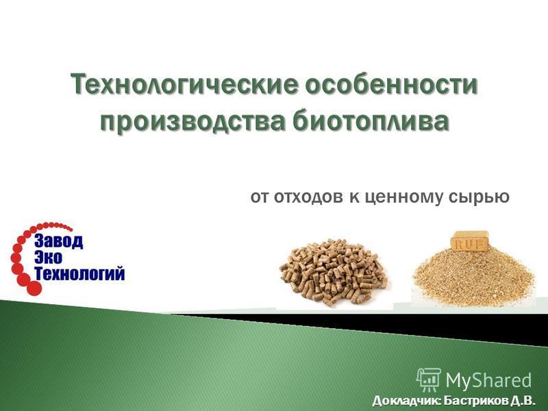 от отходов к ценному сырью Докладчик: Бастриков Д.В.
