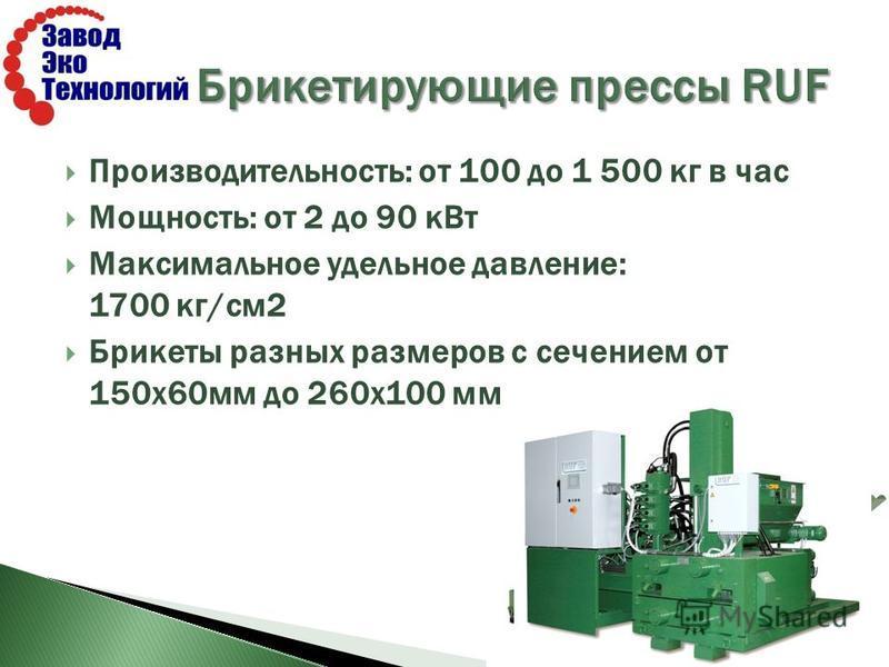 Производительность: от 100 до 1 500 кг в час Мощность: от 2 до 90 к Вт Максимальное удельное давление: 1700 кг/см 2 Брикеты разных размеров с сечением от 150 х 60 мм до 260 х 100 мм
