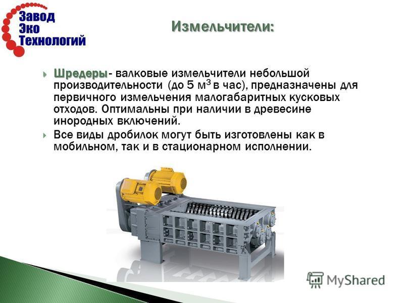Шредеры Шредеры - валковые измельчители небольшой производительности (до 5 м 3 в час), предназначены для первичного измельчения малогабаритных кусковых отходов. Оптимальны при наличии в древесине инородных включений. Все виды дробилок могут быть изго